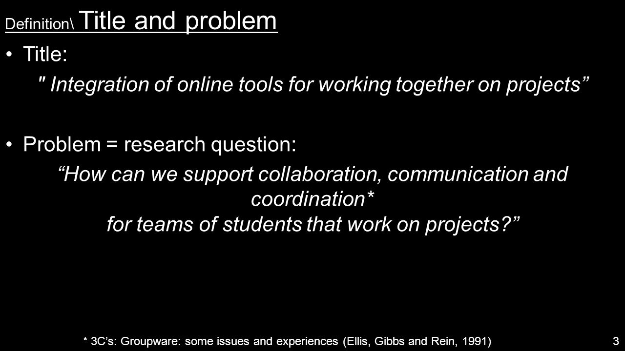 Definition\ Title and problem Title: Integration of online tools for working together on projects Problem = research question: How can we support collaboration, communication and coordination* for teams of students that work on projects? 3 * 3C's: Groupware: some issues and experiences (Ellis, Gibbs and Rein, 1991)