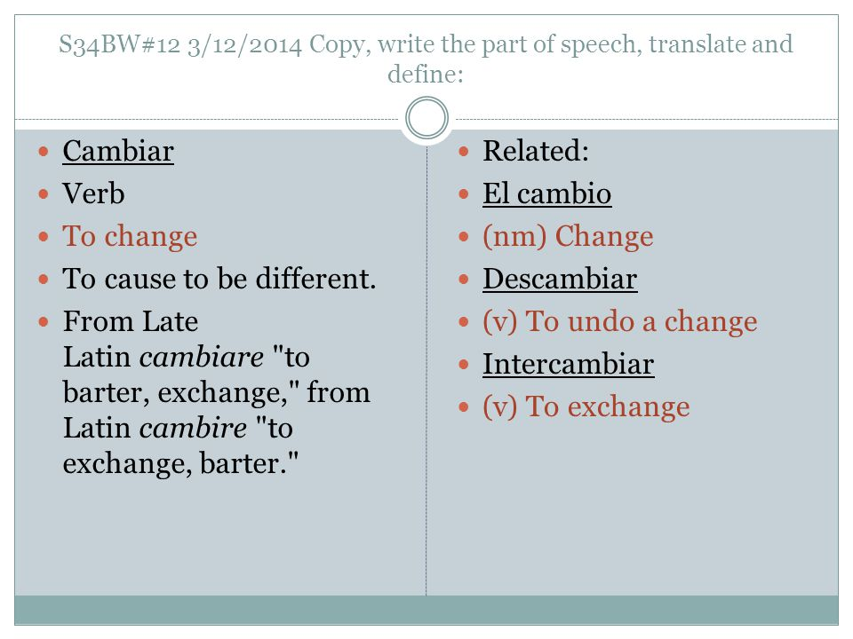 S34BW#12 3/12/2014 Copy, write the part of speech, translate and define: Cambiar Verb To change To cause to be different.