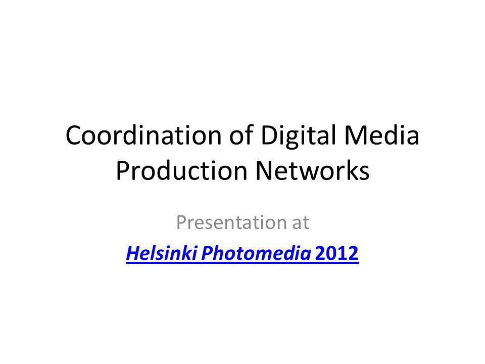 Coordination of Digital Media Production Networks Presentation at Helsinki Photomedia 2012