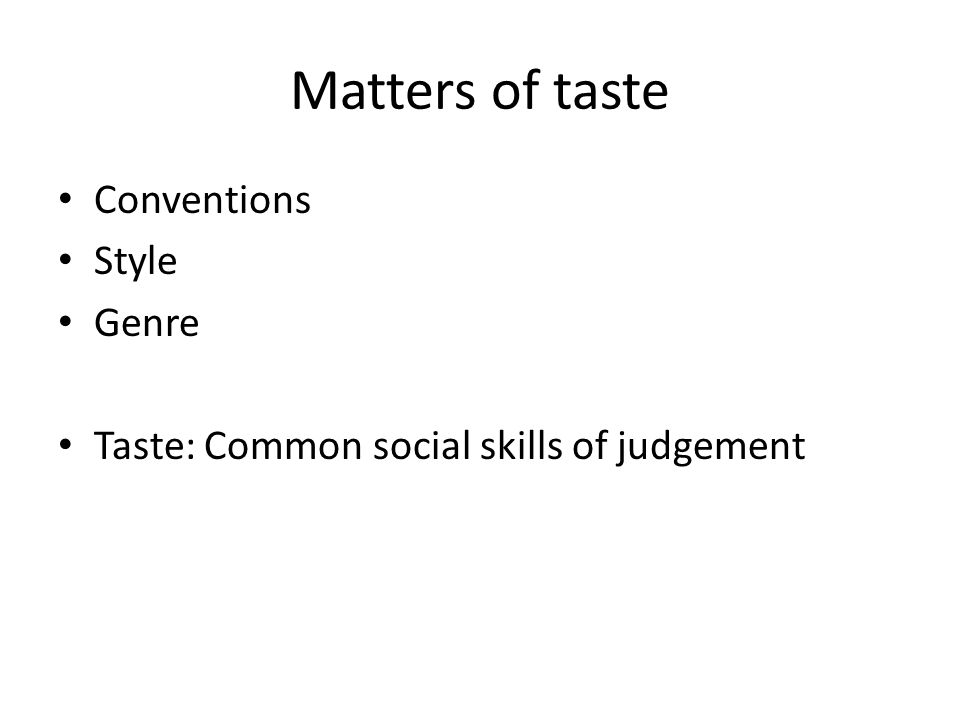 Matters of taste Conventions Style Genre Taste: Common social skills of judgement