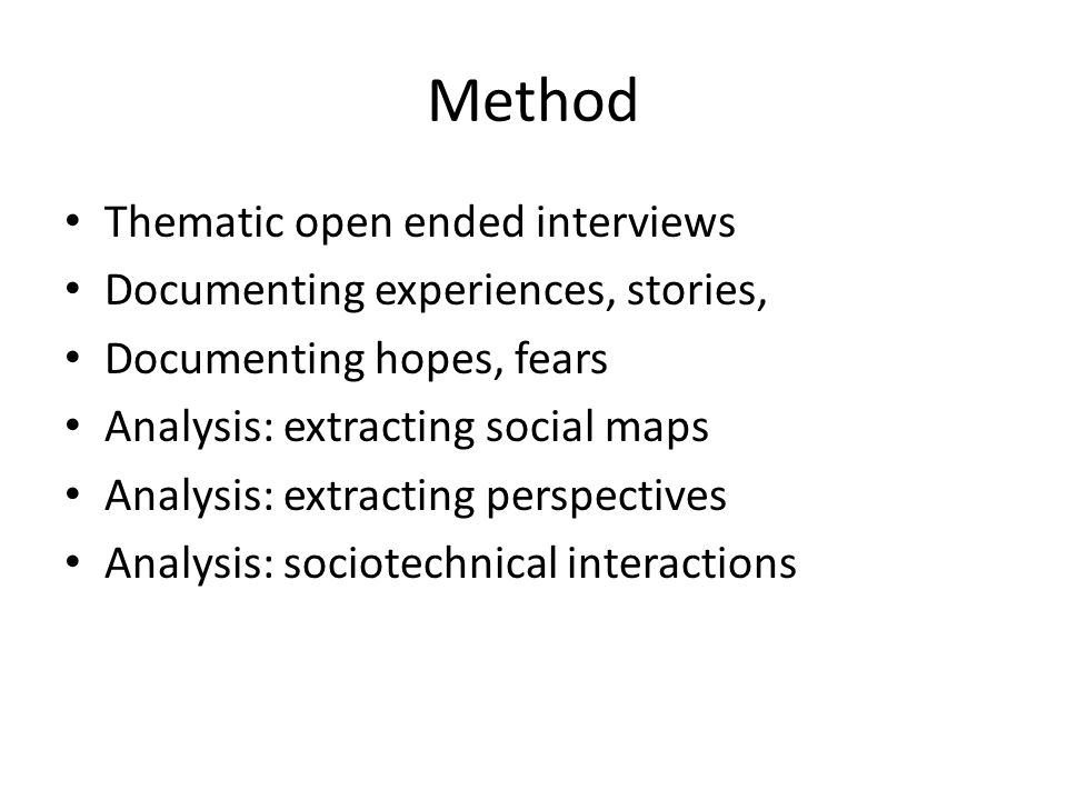 Method Thematic open ended interviews Documenting experiences, stories, Documenting hopes, fears Analysis: extracting social maps Analysis: extracting