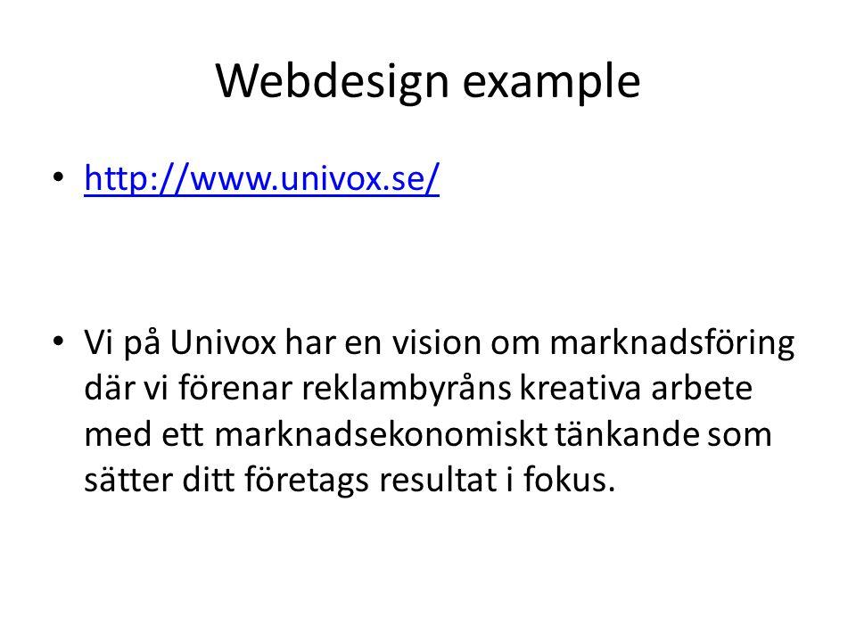 Webdesign example http://www.univox.se/ Vi på Univox har en vision om marknadsföring där vi förenar reklambyråns kreativa arbete med ett marknadsekonomiskt tänkande som sätter ditt företags resultat i fokus.