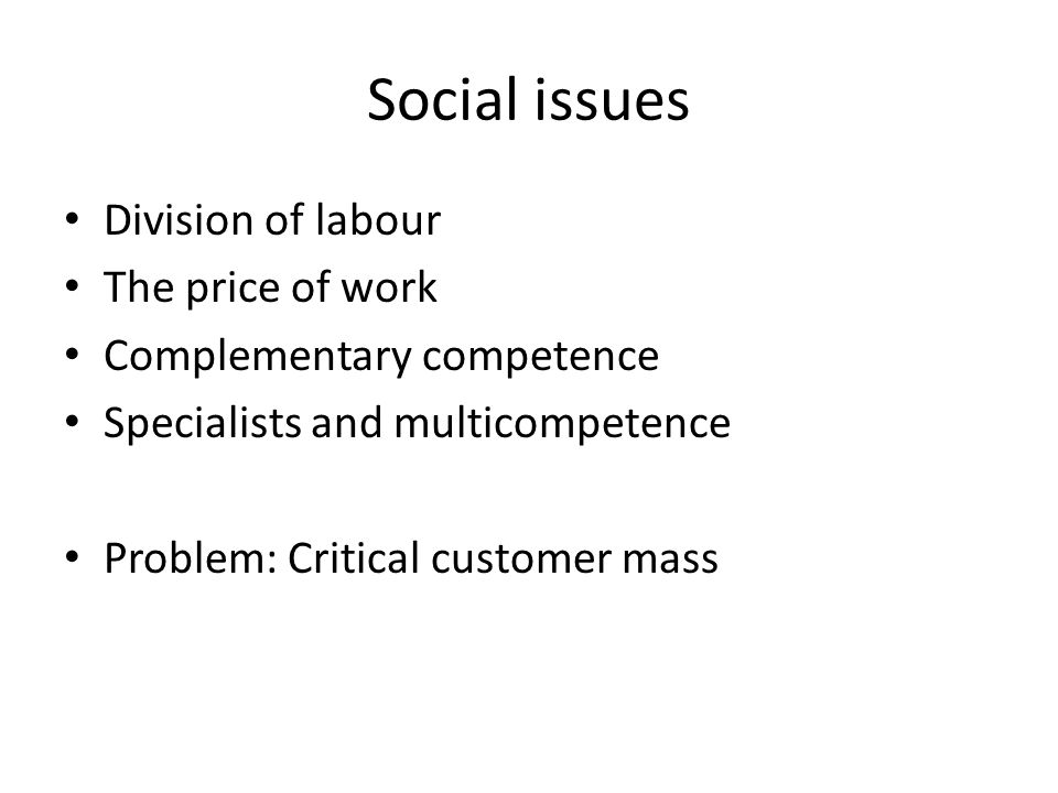 Social issues Division of labour The price of work Complementary competence Specialists and multicompetence Problem: Critical customer mass