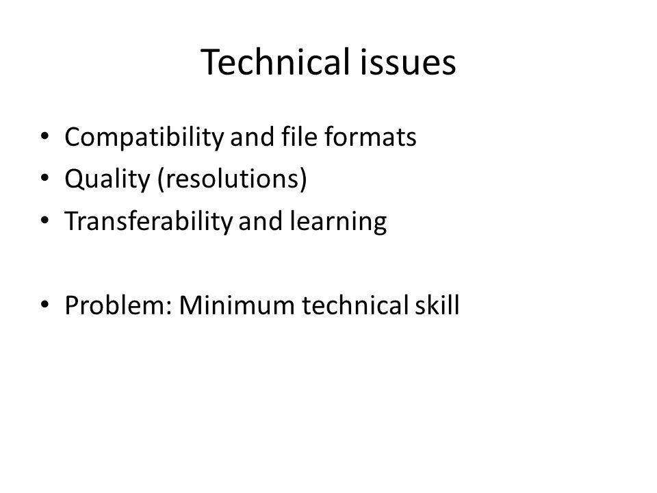Technical issues Compatibility and file formats Quality (resolutions) Transferability and learning Problem: Minimum technical skill