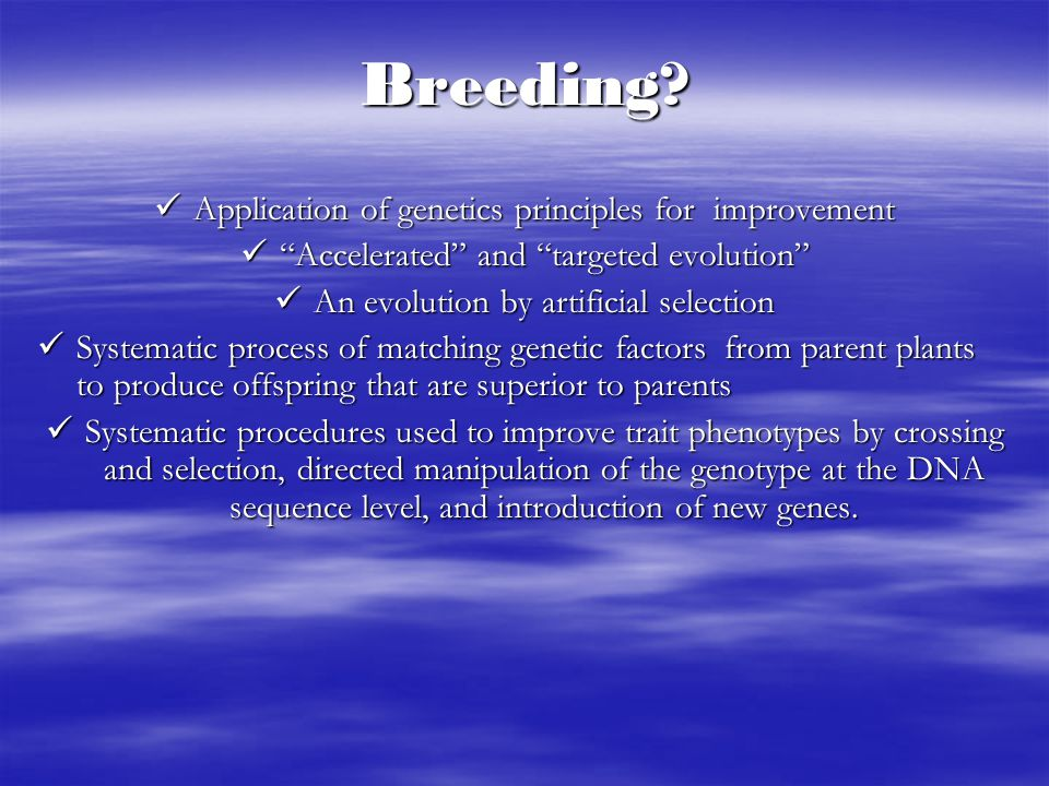 "Breeding? Application of genetics principles for improvement Application of genetics principles for improvement ""Accelerated"" and ""targeted evolution"""