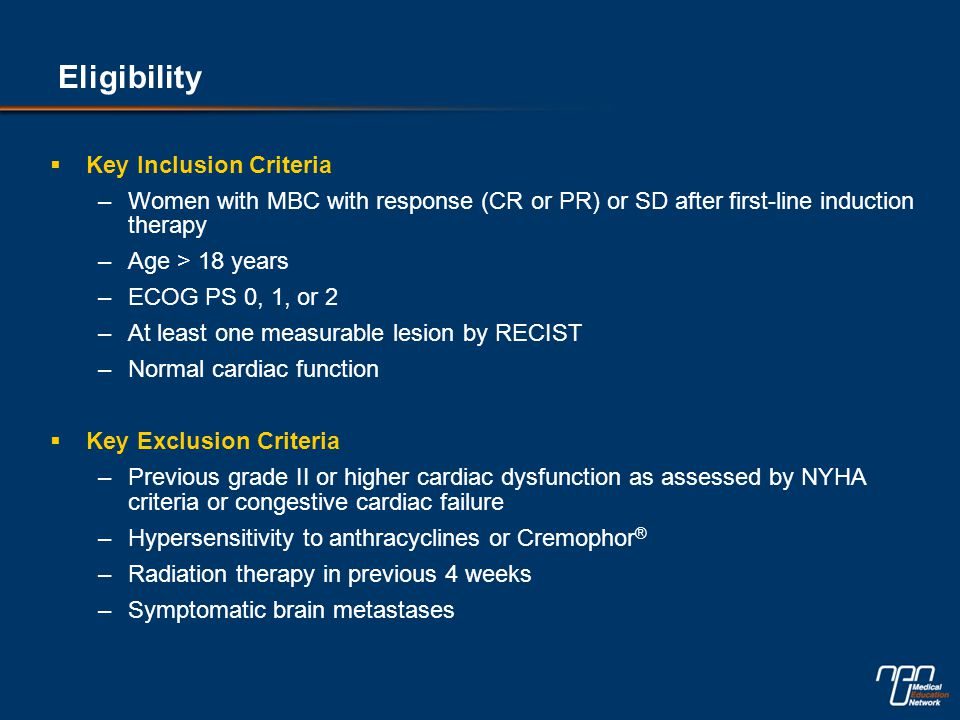 Eligibility  Key Inclusion Criteria –Women with MBC with response (CR or PR) or SD after first-line induction therapy –Age > 18 years –ECOG PS 0, 1,