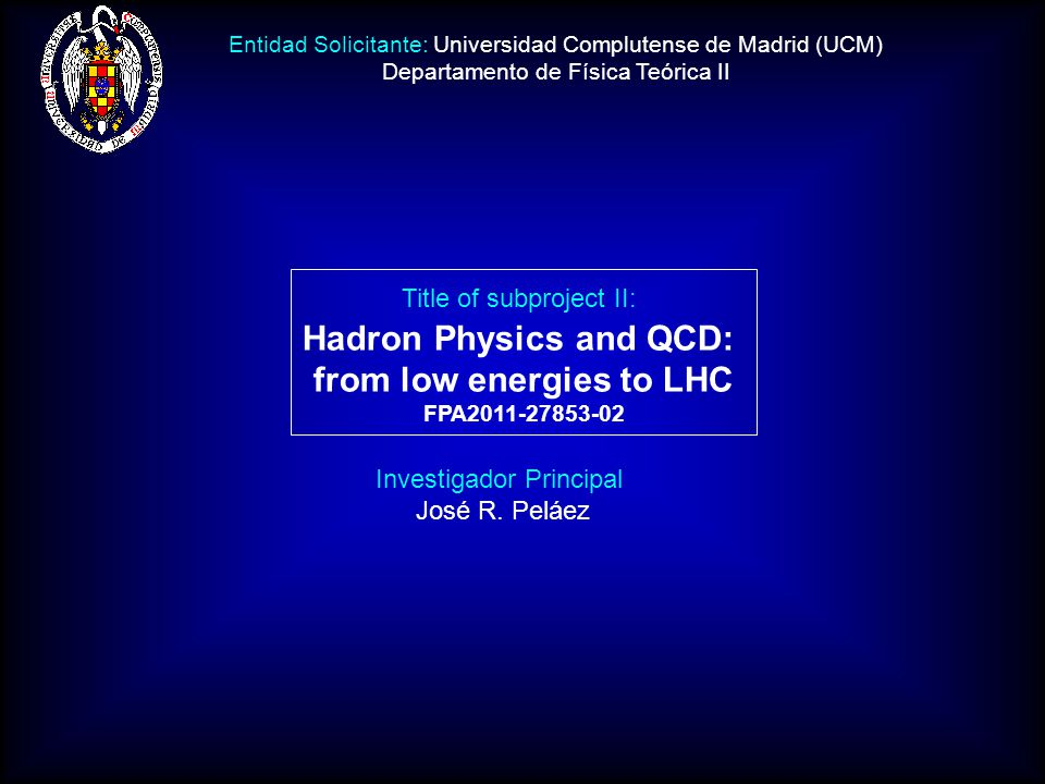 Investigador Principal José R. Peláez Title of subproject II: Hadron Physics and QCD: from low energies to LHC FPA2011-27853-02 Entidad Solicitante: U