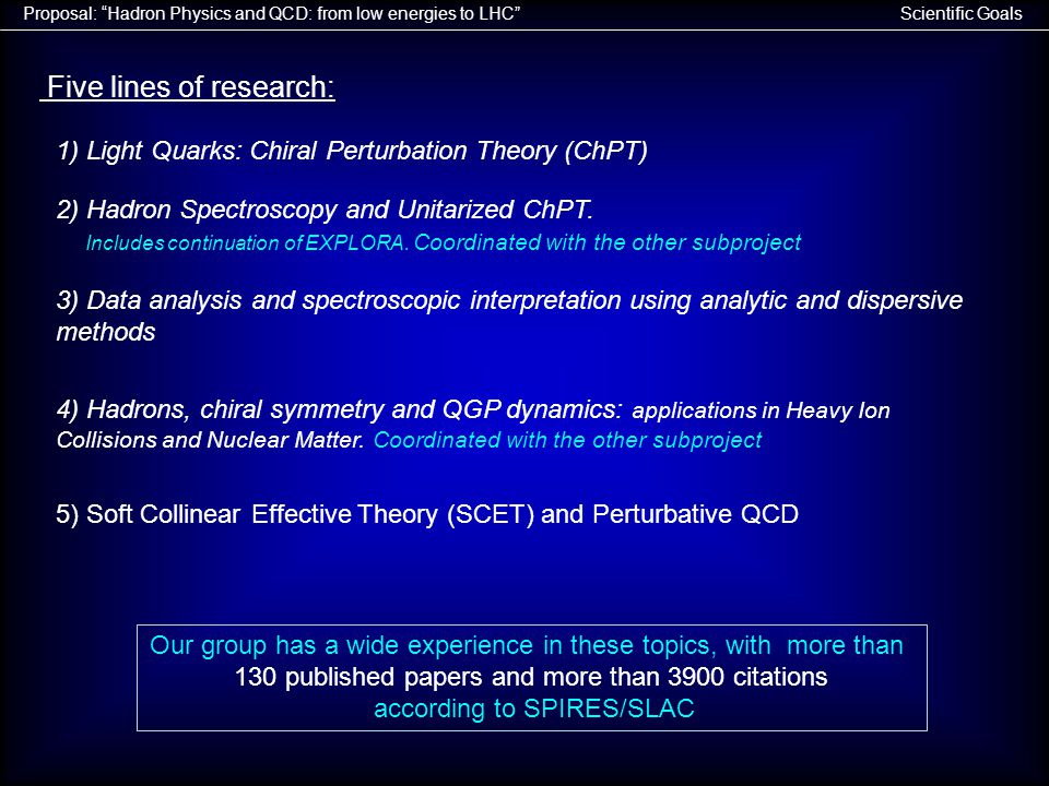 Scientific GoalsProposal: Hadron Physics and QCD: from low energies to LHC Five lines of research: 1) Light Quarks: Chiral Perturbation Theory (ChPT) 2) Hadron Spectroscopy and Unitarized ChPT.