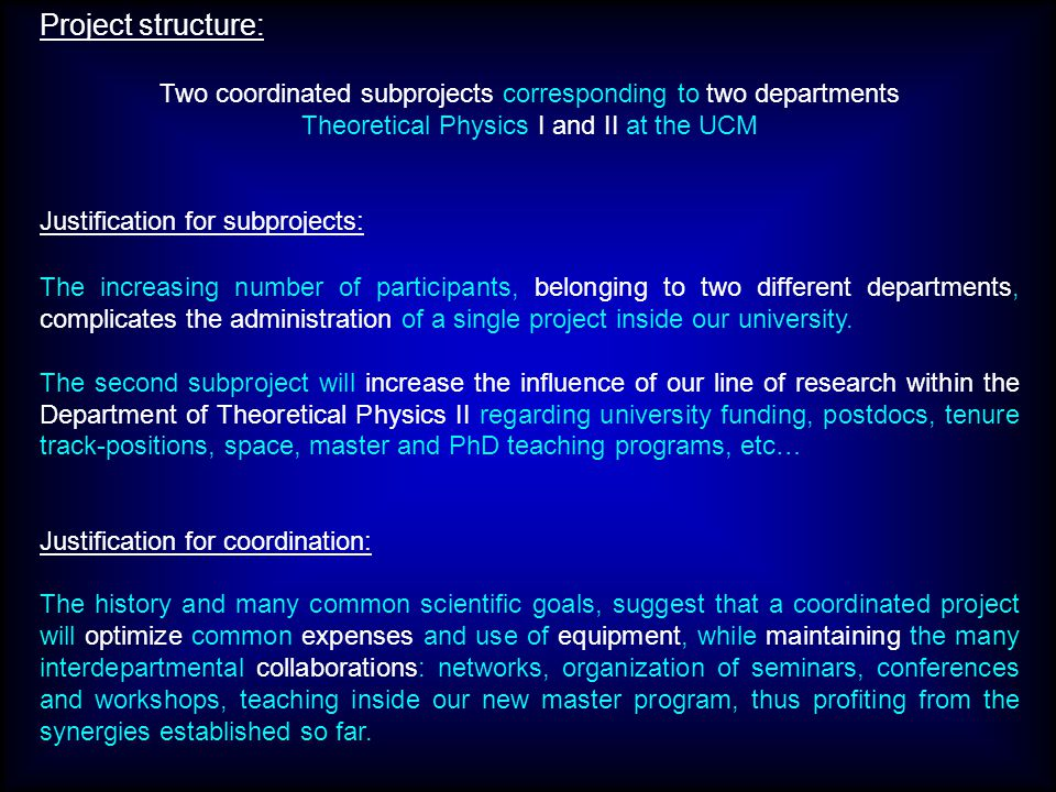 Project structure: Two coordinated subprojects corresponding to two departments Theoretical Physics I and II at the UCM Justification for subprojects: The increasing number of participants, belonging to two different departments, complicates the administration of a single project inside our university.