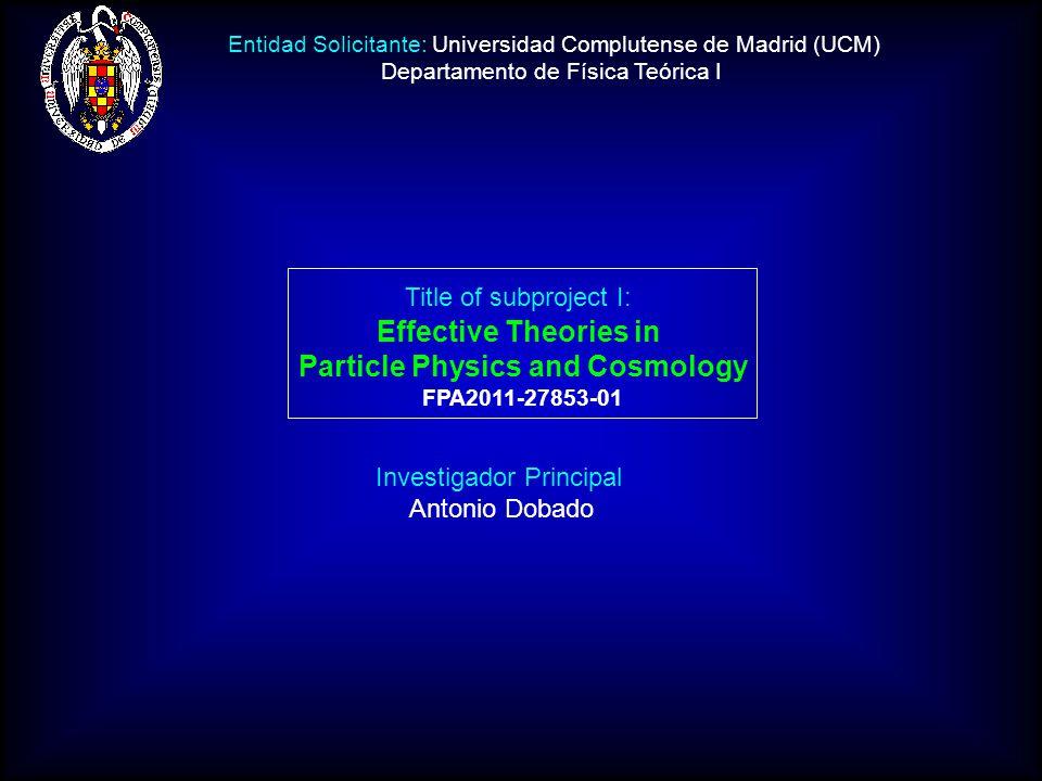 Investigador Principal Antonio Dobado Title of subproject I: Effective Theories in Particle Physics and Cosmology FPA2011-27853-01 Entidad Solicitante: Universidad Complutense de Madrid (UCM) Departamento de Física Teórica I