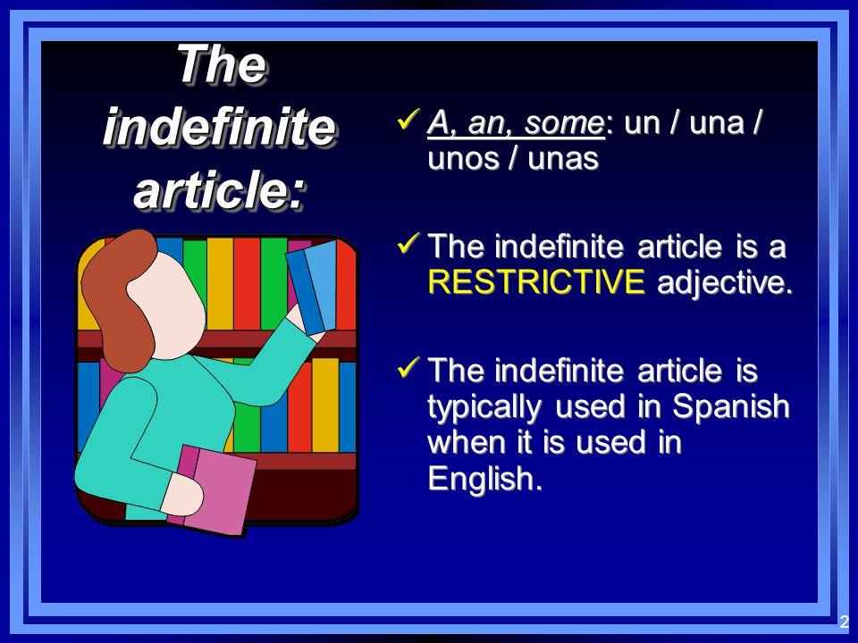2 The indefinite article: A, an, some: un / una / unos / unas The indefinite article is a RESTRICTIVE adjective.