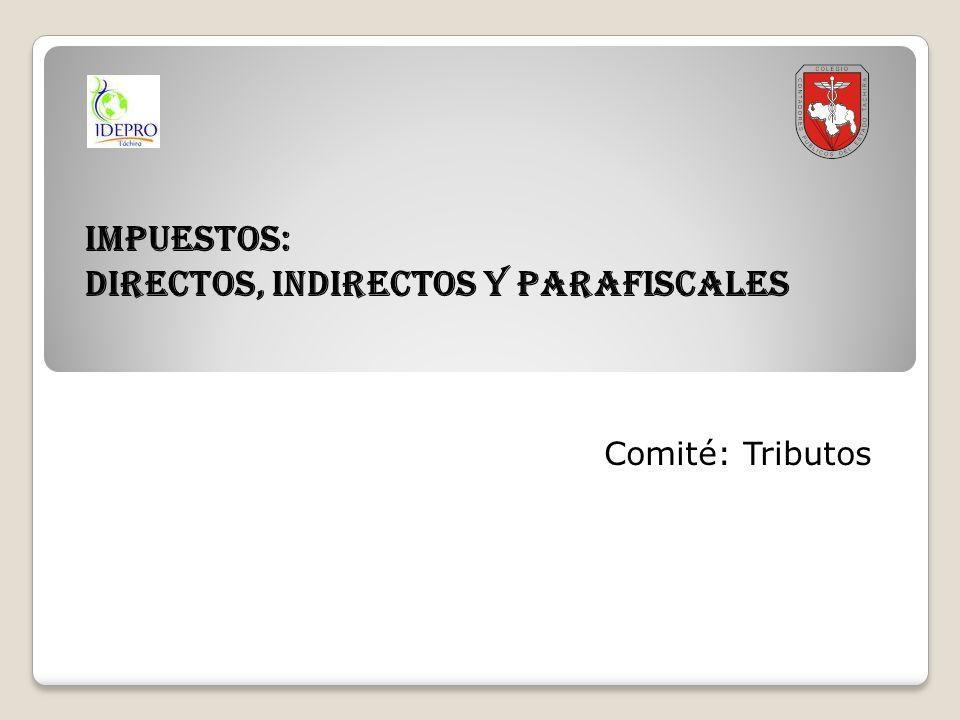 IMPUESTOS: DIRECTOS, INDIRECTOS Y PARAFISCALES Comité: Tributos