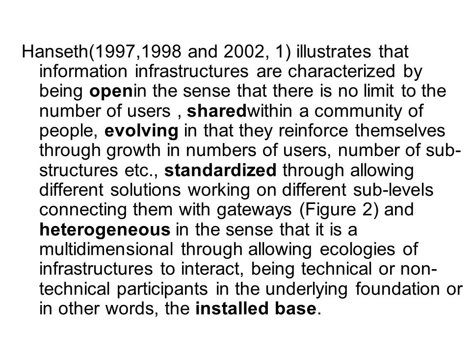 Hanseth(1997,1998 and 2002, 1) illustrates that information infrastructures are characterized by being openin the sense that there is no limit to the number of users, sharedwithin a community of people, evolving in that they reinforce themselves through growth in numbers of users, number of sub- structures etc., standardized through allowing different solutions working on different sub-levels connecting them with gateways (Figure 2) and heterogeneous in the sense that it is a multidimensional through allowing ecologies of infrastructures to interact, being technical or non- technical participants in the underlying foundation or in other words, the installed base.