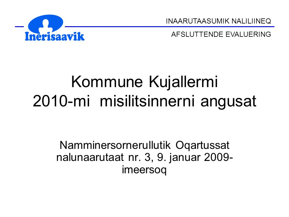 INAARUTAASUMIK NALILIINEQ AFSLUTTENDE EVALUERING Kommune Kujallermi 2010-mi misilitsinnerni angusat Namminersornerullutik Oqartussat nalunaarutaat nr.