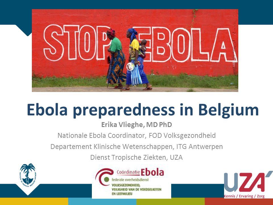 Ebola preparedness in Belgium Erika Vlieghe, MD PhD Nationale Ebola Coordinator, FOD Volksgezondheid Departement Klinische Wetenschappen, ITG Antwerpe