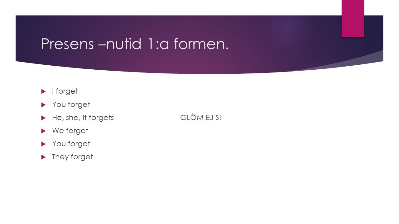 Presens –nutid 1:a formen.  I forget  You forget  He, she, it forgets GLÖM EJ S.