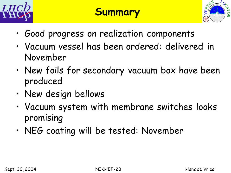 Sept. 30, 2004 NIKHEF-28 Hans de Vries Summary Good progress on realization components Vacuum vessel has been ordered: delivered in November New foils