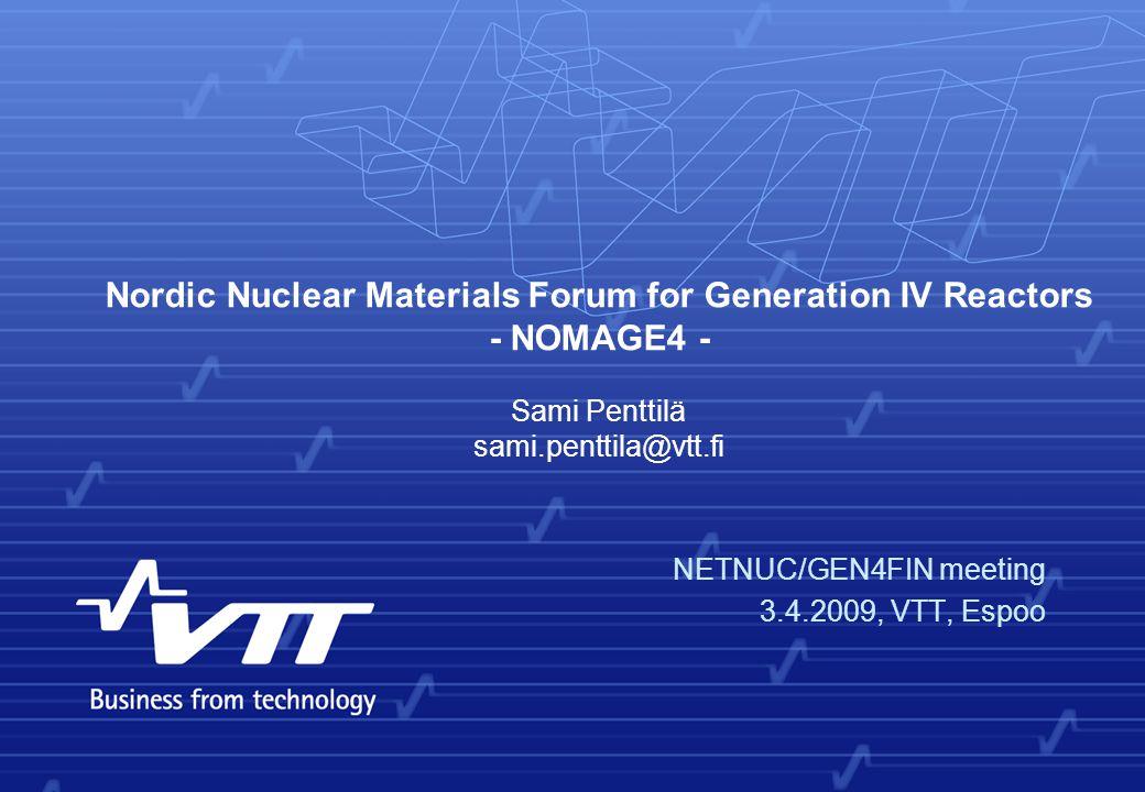 Nordic Nuclear Materials Forum for Generation IV Reactors - NOMAGE4 - NETNUC/GEN4FIN meeting 3.4.2009, VTT, Espoo Sami Penttilä sami.penttila@vtt.fi