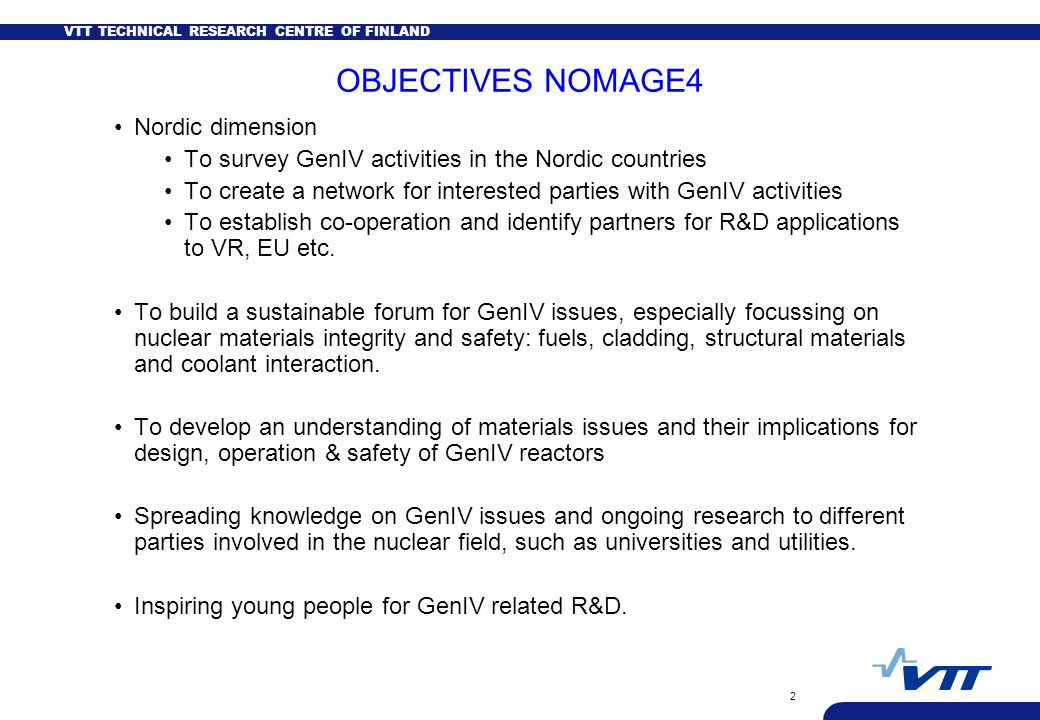 VTT TECHNICAL RESEARCH CENTRE OF FINLAND 2 OBJECTIVES NOMAGE4 Nordic dimension To survey GenIV activities in the Nordic countries To create a network for interested parties with GenIV activities To establish co-operation and identify partners for R&D applications to VR, EU etc.