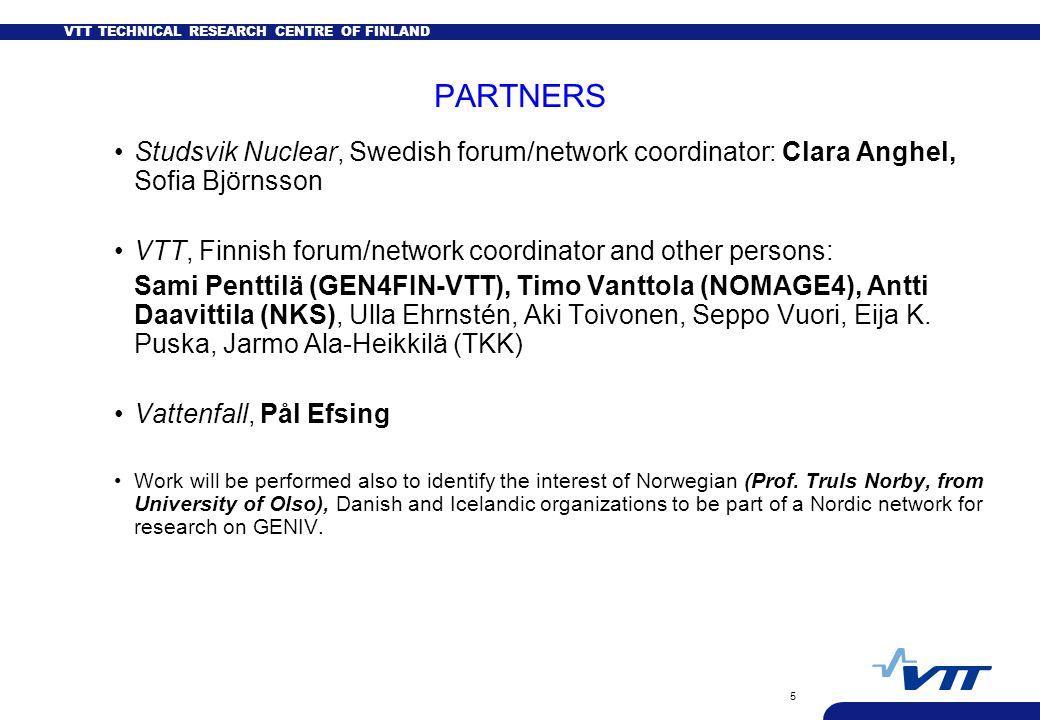 VTT TECHNICAL RESEARCH CENTRE OF FINLAND 5 PARTNERS Studsvik Nuclear, Swedish forum/network coordinator: Clara Anghel, Sofia Björnsson VTT, Finnish forum/network coordinator and other persons: Sami Penttilä (GEN4FIN-VTT), Timo Vanttola (NOMAGE4), Antti Daavittila (NKS), Ulla Ehrnstén, Aki Toivonen, Seppo Vuori, Eija K.