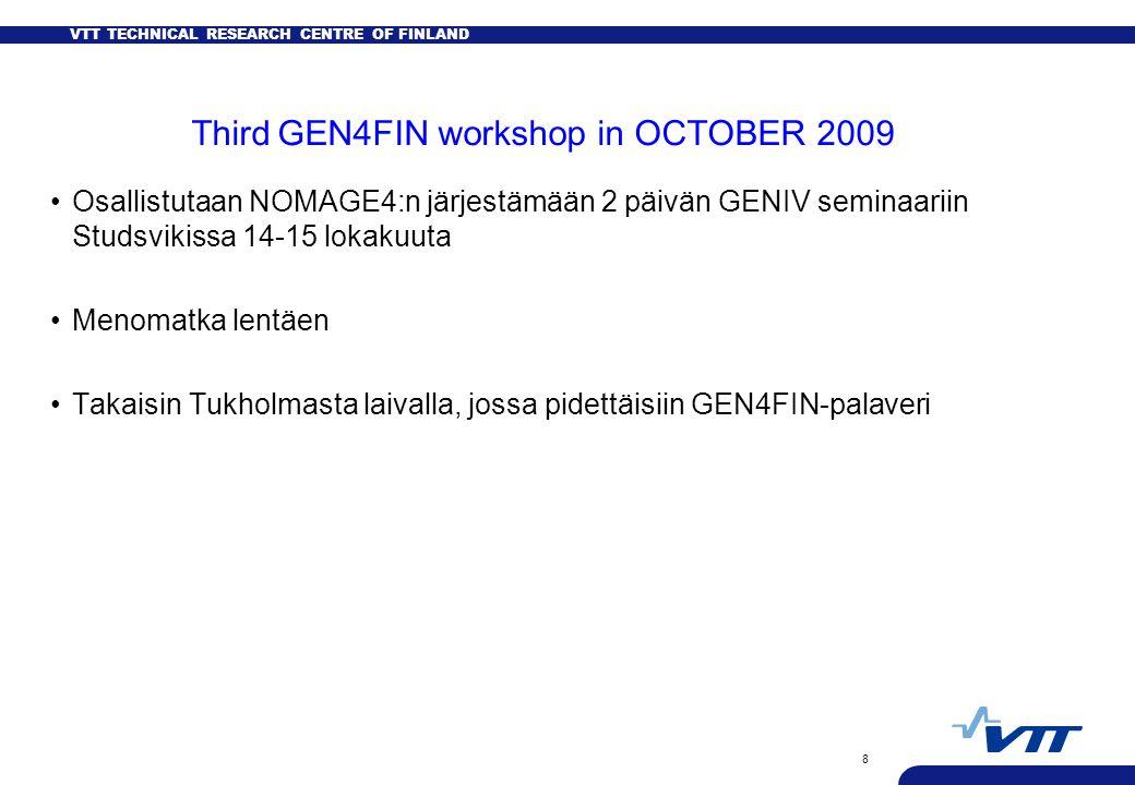 VTT TECHNICAL RESEARCH CENTRE OF FINLAND 8 Third GEN4FIN workshop in OCTOBER 2009 Osallistutaan NOMAGE4:n järjestämään 2 päivän GENIV seminaariin Studsvikissa 14-15 lokakuuta Menomatka lentäen Takaisin Tukholmasta laivalla, jossa pidettäisiin GEN4FIN-palaveri