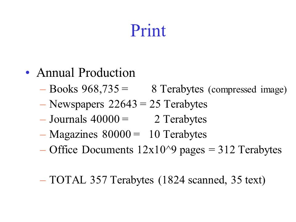 Print Annual Production –Books 968,735 = 8 Terabytes (compressed image) –Newspapers 22643 = 25 Terabytes –Journals 40000 = 2 Terabytes –Magazines 80000 = 10 Terabytes –Office Documents 12x10^9 pages = 312 Terabytes –TOTAL 357 Terabytes (1824 scanned, 35 text)