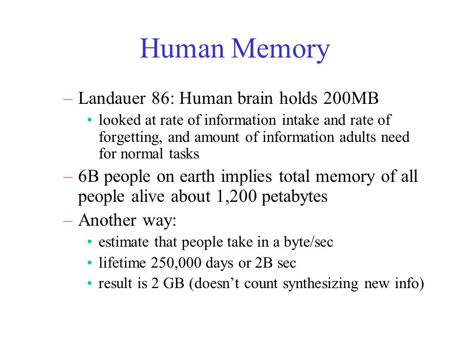 Human Memory –Landauer 86: Human brain holds 200MB looked at rate of information intake and rate of forgetting, and amount of information adults need for normal tasks –6B people on earth implies total memory of all people alive about 1,200 petabytes –Another way: estimate that people take in a byte/sec lifetime 250,000 days or 2B sec result is 2 GB (doesn't count synthesizing new info)
