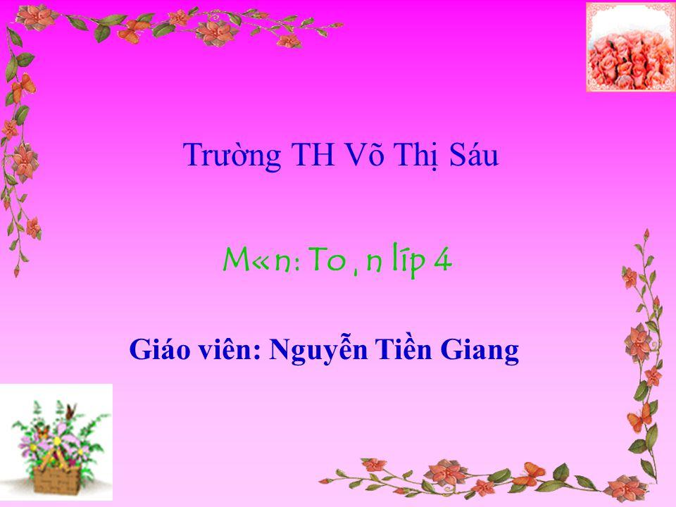 Trường TH Võ Thị Sáu M«n: To¸n líp 4 Giáo viên: Nguyễn Tiền Giang