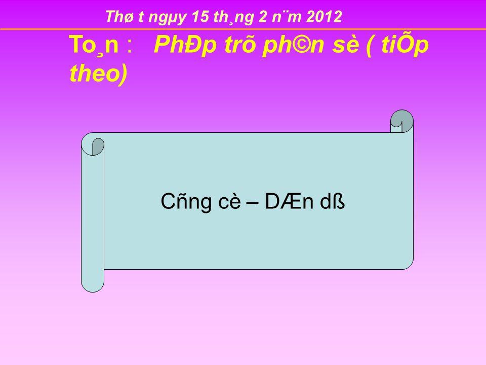 Thø t ngµy 15 th¸ng 2 n¨m 2012 To¸n : PhÐp trõ ph©n sè ( tiÕp theo) Cñng cè – DÆn dß
