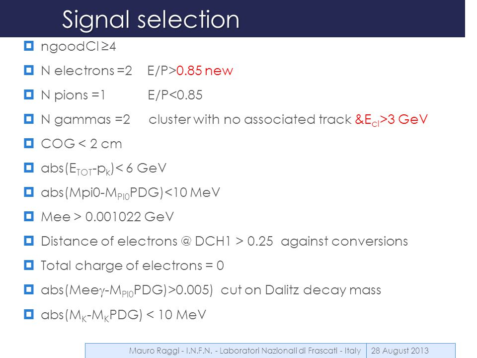 Signal selection  ngoodCl ≥4  N electrons =2 E/P>0.85 new  N pions =1 E/P<0.85  N gammas =2 cluster with no associated track &E cl >3 GeV  COG < 2 cm  abs(E TOT -p k )< 6 GeV  abs(Mpi0-M PI0 PDG)<10 MeV  Mee > 0.001022 GeV  Distance of electrons @ DCH1 > 0.25 against conversions  Total charge of electrons = 0  abs(Mee  -M PI0 PDG)>0.005) cut on Dalitz decay mass  abs(M K -M K PDG) < 10 MeV 28 August 2013Mauro Raggi - I.N.F.N.