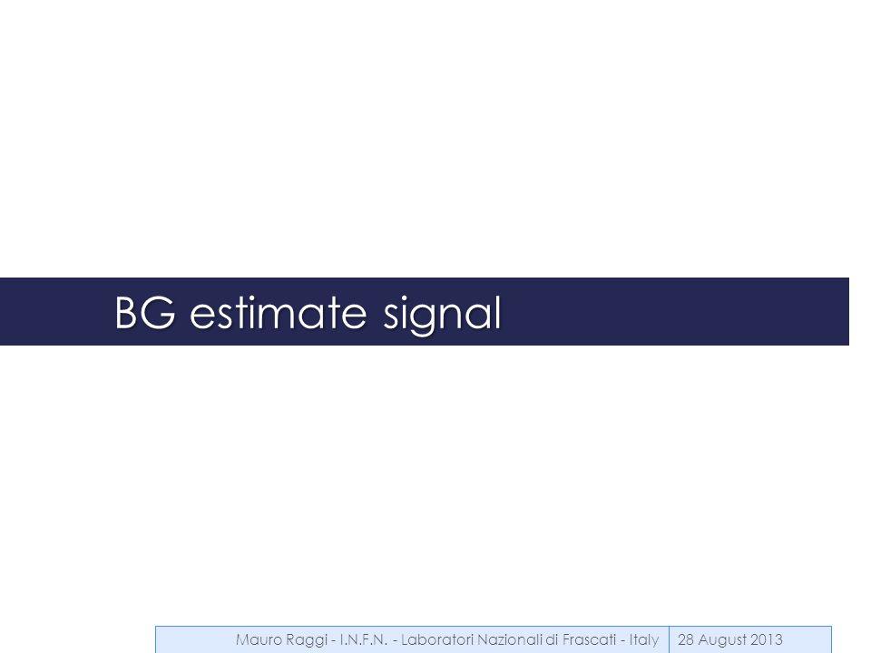 BG estimate signal 28 August 2013Mauro Raggi - I.N.F.N. - Laboratori Nazionali di Frascati - Italy