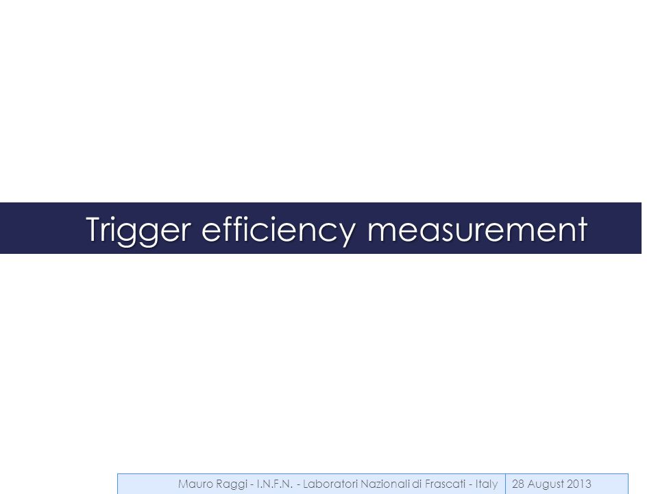 Trigger efficiency measurement 28 August 2013Mauro Raggi - I.N.F.N. - Laboratori Nazionali di Frascati - Italy