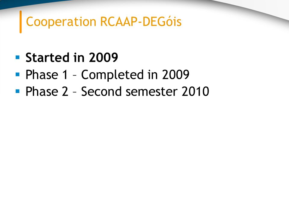  Started in 2009  Phase 1 – Completed in 2009  Phase 2 – Second semester 2010 Cooperation RCAAP-DEGóis