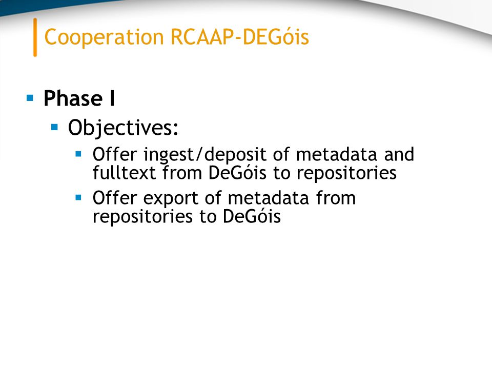  Phase I  Objectives:  Offer ingest/deposit of metadata and fulltext from DeGóis to repositories  Offer export of metadata from repositories to DeGóis Cooperation RCAAP-DEGóis