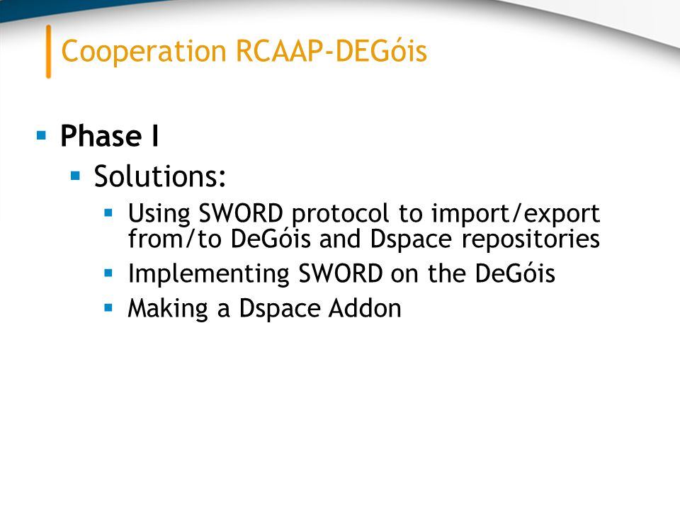  Phase I  Solutions:  Using SWORD protocol to import/export from/to DeGóis and Dspace repositories  Implementing SWORD on the DeGóis  Making a Dspace Addon Cooperation RCAAP-DEGóis