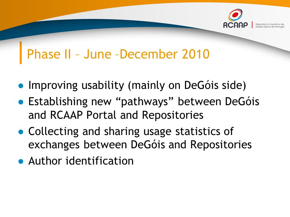 """Phase II – June –December 2010 ●Improving usability (mainly on DeGóis side) ●Establishing new """"pathways"""" between DeGóis and RCAAP Portal and Repositor"""