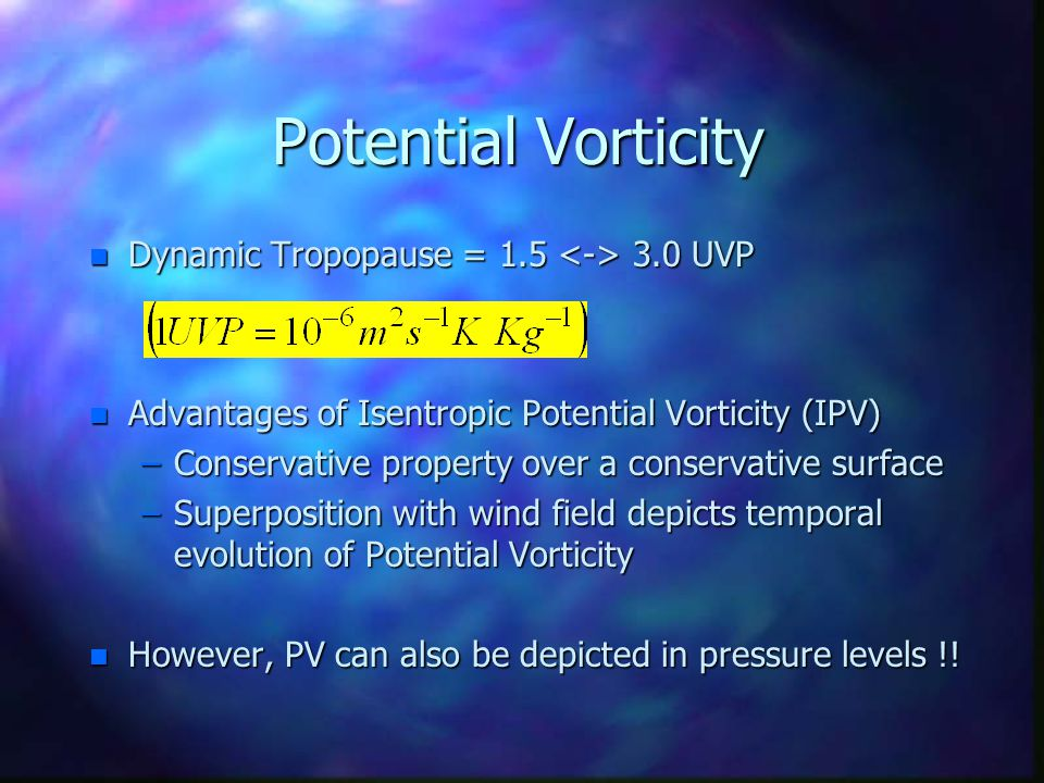 Potential Vorticity n Dynamic Tropopause = 1.5 3.0 UVP n Advantages of Isentropic Potential Vorticity (IPV) –Conservative property over a conservative surface –Superposition with wind field depicts temporal evolution of Potential Vorticity n However, PV can also be depicted in pressure levels !!