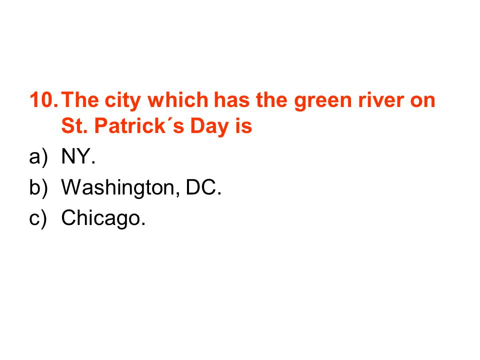 10.The city which has the green river on St. Patrick´s Day is a)NY. b)Washington, DC. c)Chicago.