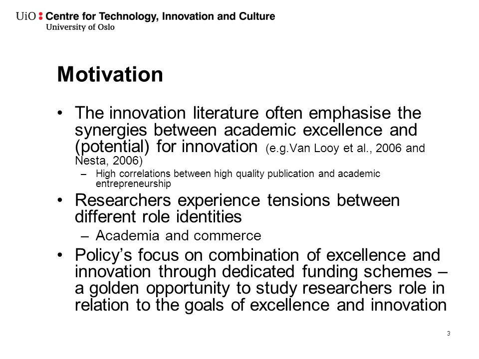 Motivation The innovation literature often emphasise the synergies between academic excellence and (potential) for innovation (e.g.Van Looy et al., 2006 and Nesta, 2006) –High correlations between high quality publication and academic entrepreneurship Researchers experience tensions between different role identities –Academia and commerce Policy's focus on combination of excellence and innovation through dedicated funding schemes – a golden opportunity to study researchers role in relation to the goals of excellence and innovation 3