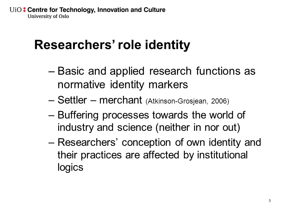 Researchers' role identity –Basic and applied research functions as normative identity markers –Settler – merchant (Atkinson-Grosjean, 2006) –Buffering processes towards the world of industry and science (neither in nor out) –Researchers' conception of own identity and their practices are affected by institutional logics 5