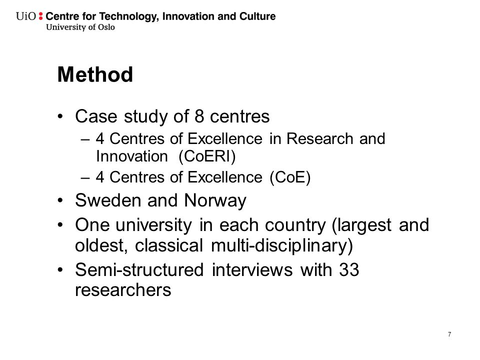 Method Case study of 8 centres –4 Centres of Excellence in Research and Innovation (CoERI) –4 Centres of Excellence (CoE) Sweden and Norway One university in each country (largest and oldest, classical multi-disciplinary) Semi-structured interviews with 33 researchers 7
