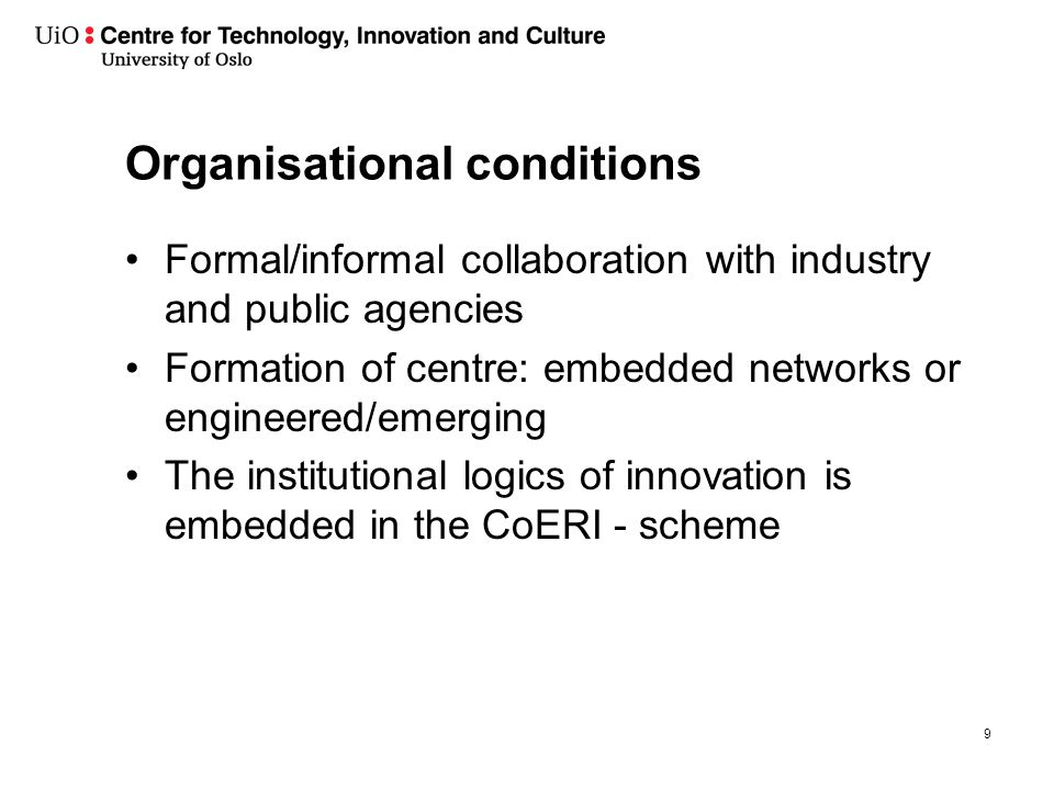 Organisational conditions Formal/informal collaboration with industry and public agencies Formation of centre: embedded networks or engineered/emerging The institutional logics of innovation is embedded in the CoERI - scheme 9