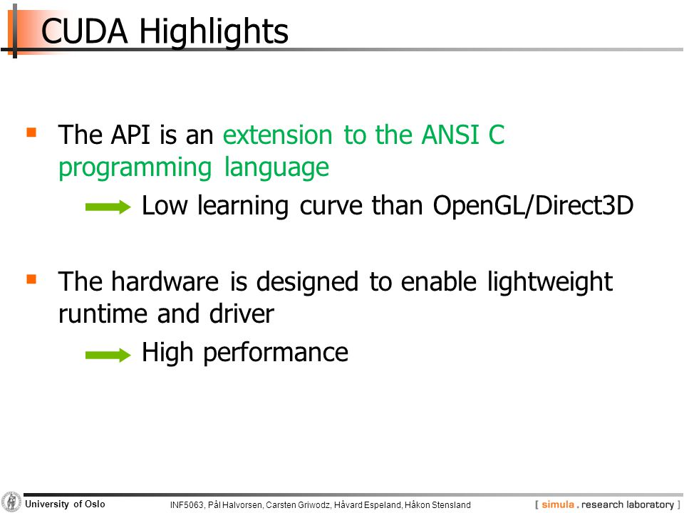 INF5063, Pål Halvorsen, Carsten Griwodz, Håvard Espeland, Håkon Stensland University of Oslo CUDA Highlights  The API is an extension to the ANSI C programming language Low learning curve than OpenGL/Direct3D  The hardware is designed to enable lightweight runtime and driver High performance