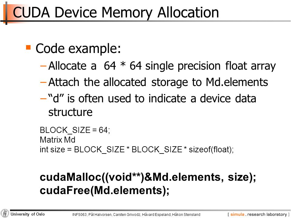 INF5063, Pål Halvorsen, Carsten Griwodz, Håvard Espeland, Håkon Stensland University of Oslo CUDA Device Memory Allocation  Code example: −Allocate a 64 * 64 single precision float array −Attach the allocated storage to Md.elements − d is often used to indicate a device data structure BLOCK_SIZE = 64; Matrix Md int size = BLOCK_SIZE * BLOCK_SIZE * sizeof(float); cudaMalloc((void**)&Md.elements, size); cudaFree(Md.elements);