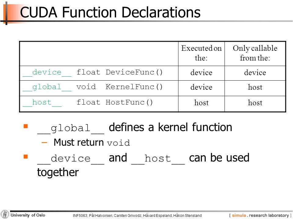 INF5063, Pål Halvorsen, Carsten Griwodz, Håvard Espeland, Håkon Stensland University of Oslo CUDA Function Declarations Executed on the: Only callable from the: __device__ float DeviceFunc() device __global__ void KernelFunc() devicehost __host__ float HostFunc() host  __global__ defines a kernel function −Must return void  __device__ and __host__ can be used together