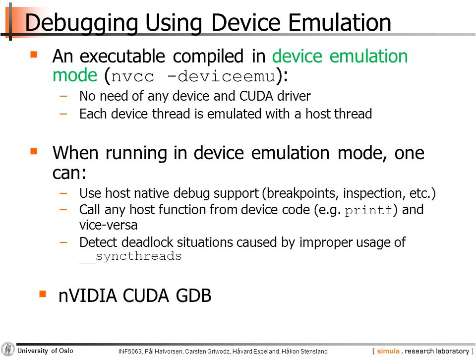 INF5063, Pål Halvorsen, Carsten Griwodz, Håvard Espeland, Håkon Stensland University of Oslo Debugging Using Device Emulation  An executable compiled in device emulation mode ( nvcc -deviceemu ): −No need of any device and CUDA driver −Each device thread is emulated with a host thread  When running in device emulation mode, one can: −Use host native debug support (breakpoints, inspection, etc.) −Call any host function from device code (e.g.