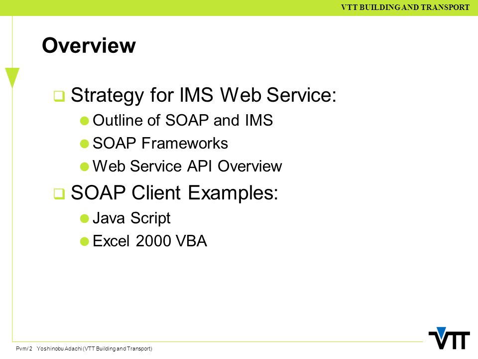 Pvm/ 2 Yoshinobu Adachi (VTT Building and Transport) VTT BUILDING AND TRANSPORT Overview  Strategy for IMS Web Service:  Outline of SOAP and IMS  S