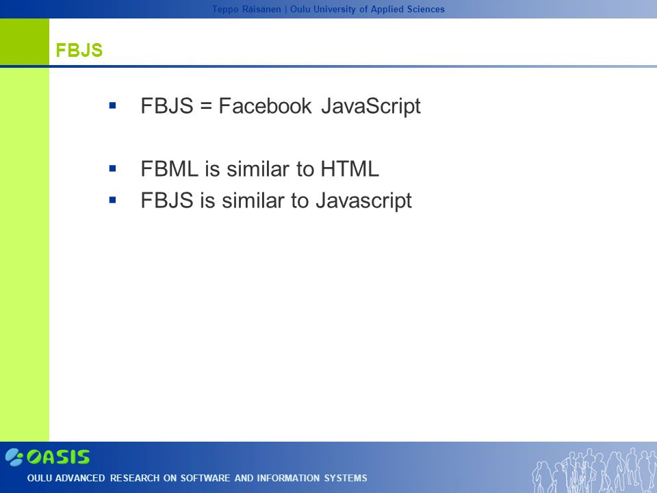 OULU ADVANCED RESEARCH ON SOFTWARE AND INFORMATION SYSTEMS Teppo Räisänen | Oulu University of Applied Sciences FBJS  FBJS = Facebook JavaScript  FBML is similar to HTML  FBJS is similar to Javascript