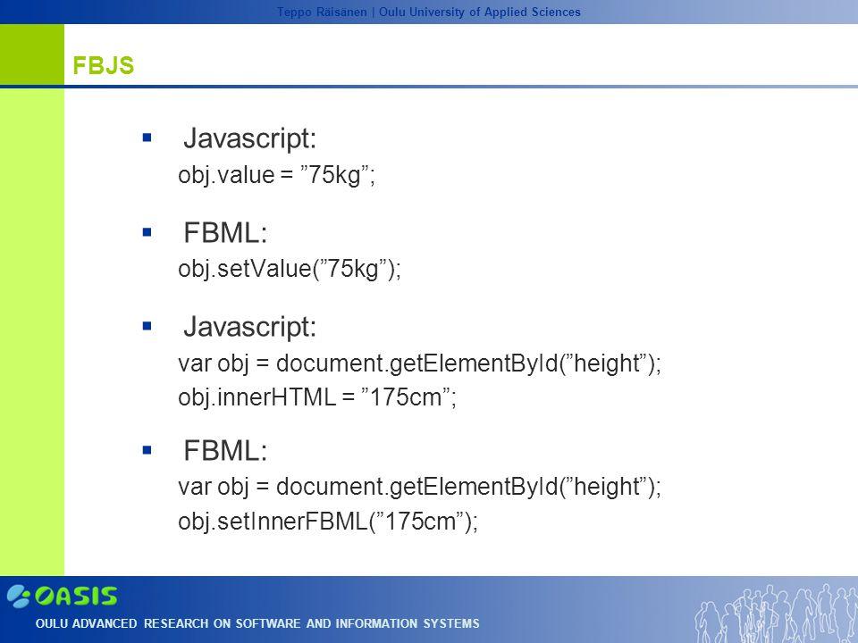 OULU ADVANCED RESEARCH ON SOFTWARE AND INFORMATION SYSTEMS Teppo Räisänen | Oulu University of Applied Sciences FBJS  Javascript: obj.value = 75kg ;  FBML: obj.setValue( 75kg );  Javascript: var obj = document.getElementById( height ); obj.innerHTML = 175cm ;  FBML: var obj = document.getElementById( height ); obj.setInnerFBML( 175cm );