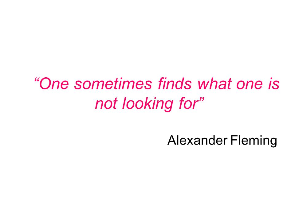 """One sometimes finds what one is not looking for"" Alexander Fleming"